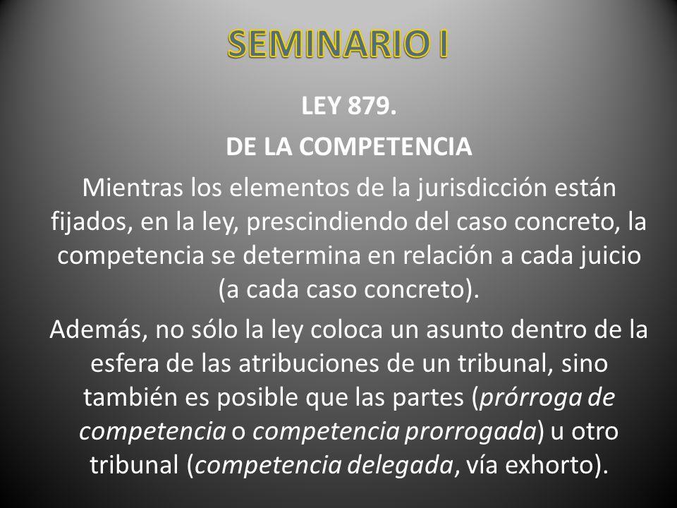LEY 879. DE LA COMPETENCIA Mientras los elementos de la jurisdicción están fijados, en la ley, prescindiendo del caso concreto, la competencia se dete