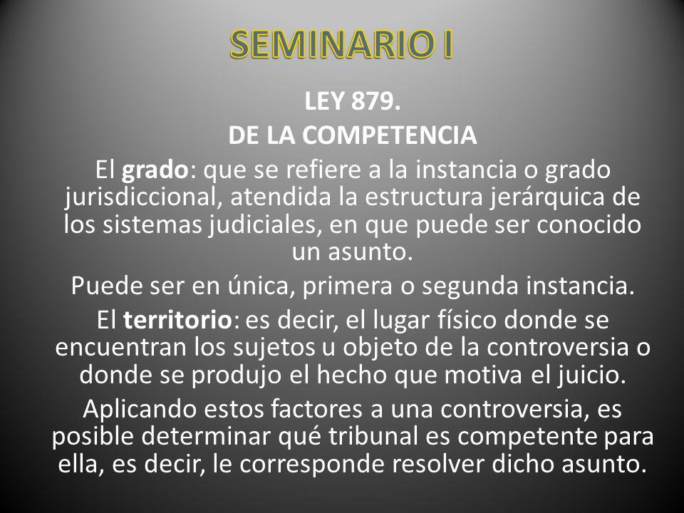 LEY 879. DE LA COMPETENCIA El grado: que se refiere a la instancia o grado jurisdiccional, atendida la estructura jerárquica de los sistemas judiciale