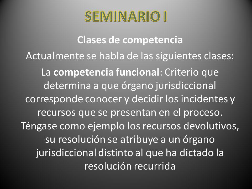 Clases de competencia Actualmente se habla de las siguientes clases: La competencia funcional: Criterio que determina a que órgano jurisdiccional corr