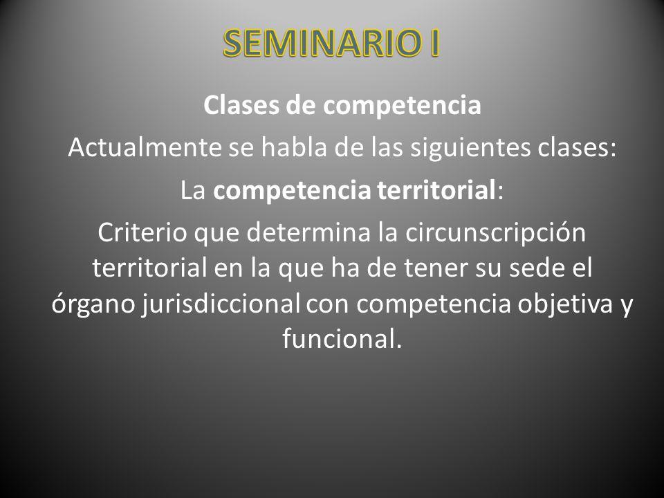 Clases de competencia Actualmente se habla de las siguientes clases: La competencia territorial: Criterio que determina la circunscripción territorial
