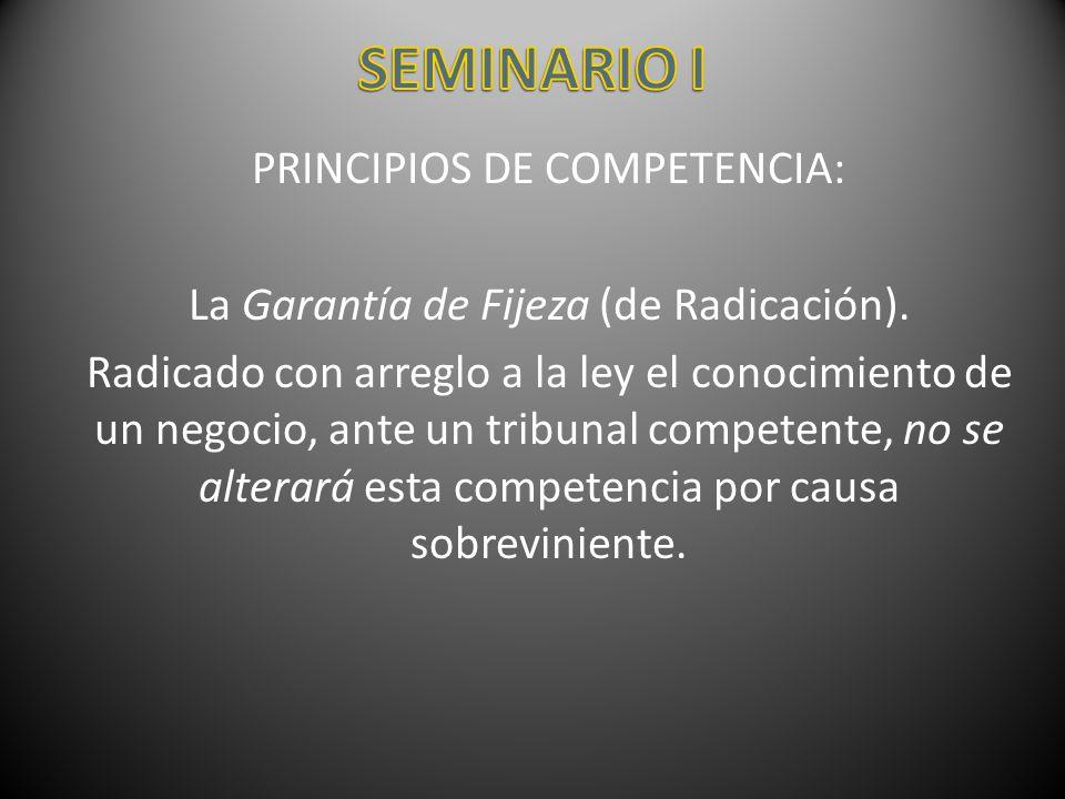 PRINCIPIOS DE COMPETENCIA: La Garantía de Fijeza (de Radicación). Radicado con arreglo a la ley el conocimiento de un negocio, ante un tribunal compet