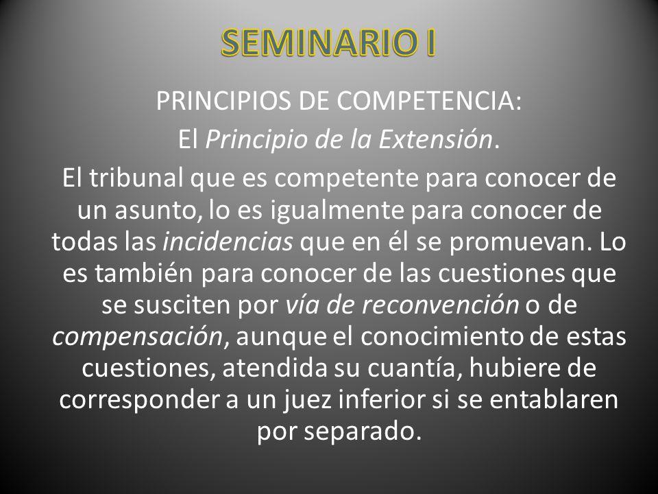 PRINCIPIOS DE COMPETENCIA: El Principio de la Extensión. El tribunal que es competente para conocer de un asunto, lo es igualmente para conocer de tod