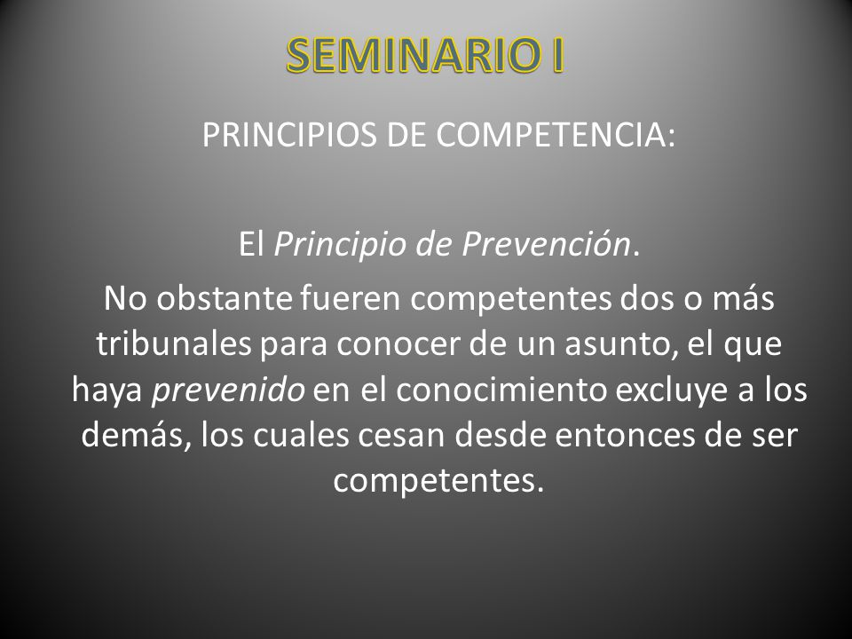 PRINCIPIOS DE COMPETENCIA: El Principio de Prevención. No obstante fueren competentes dos o más tribunales para conocer de un asunto, el que haya prev
