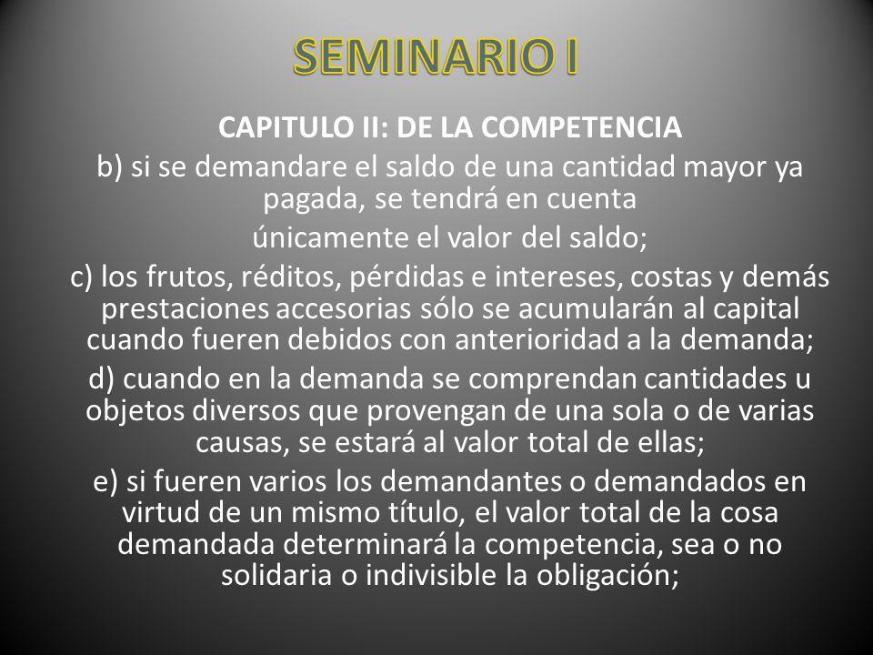 CAPITULO II: DE LA COMPETENCIA b) si se demandare el saldo de una cantidad mayor ya pagada, se tendrá en cuenta únicamente el valor del saldo; c) los
