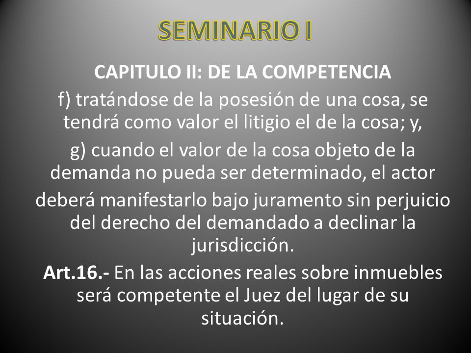 CAPITULO II: DE LA COMPETENCIA f) tratándose de la posesión de una cosa, se tendrá como valor el litigio el de la cosa; y, g) cuando el valor de la co