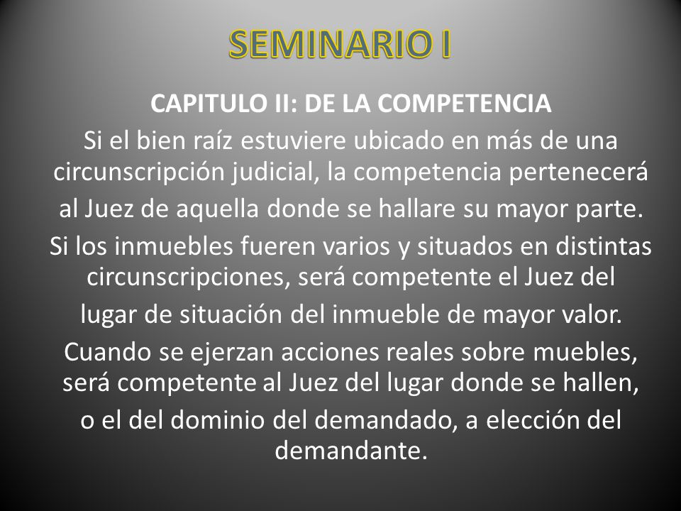 CAPITULO II: DE LA COMPETENCIA Si el bien raíz estuviere ubicado en más de una circunscripción judicial, la competencia pertenecerá al Juez de aquella
