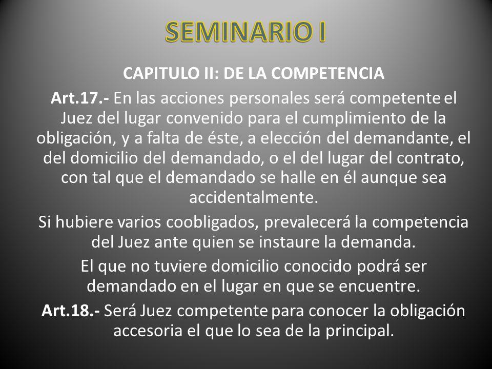 CAPITULO II: DE LA COMPETENCIA Art.17.- En las acciones personales será competente el Juez del lugar convenido para el cumplimiento de la obligación,