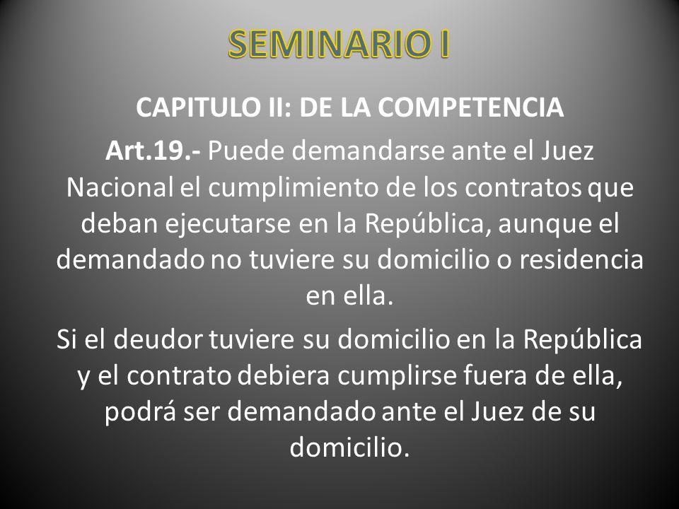 CAPITULO II: DE LA COMPETENCIA Art.19.- Puede demandarse ante el Juez Nacional el cumplimiento de los contratos que deban ejecutarse en la República,