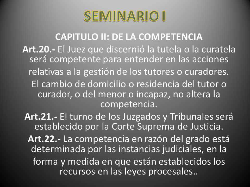 CAPITULO II: DE LA COMPETENCIA Art.20.- El Juez que discernió la tutela o la curatela será competente para entender en las acciones relativas a la ges