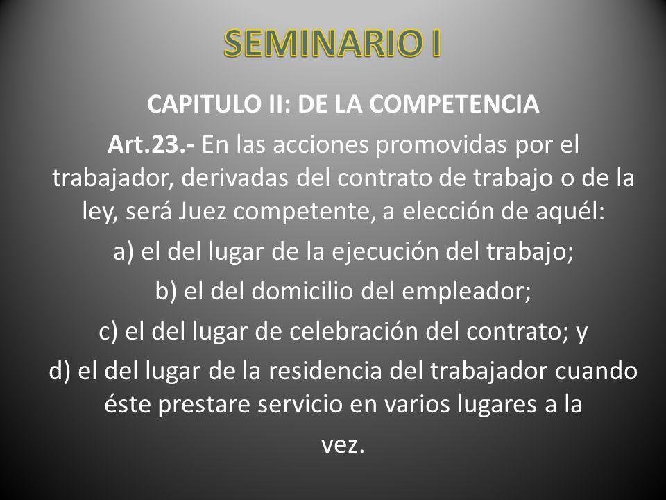 CAPITULO II: DE LA COMPETENCIA Art.23.- En las acciones promovidas por el trabajador, derivadas del contrato de trabajo o de la ley, será Juez compete