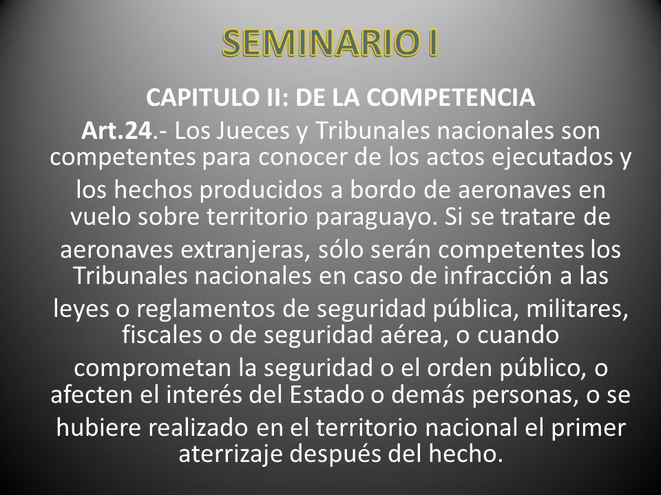 CAPITULO II: DE LA COMPETENCIA Art.24.- Los Jueces y Tribunales nacionales son competentes para conocer de los actos ejecutados y los hechos producido