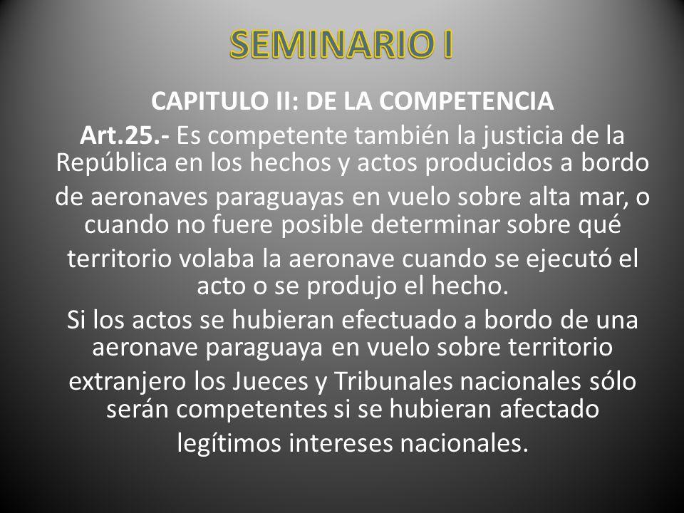 CAPITULO II: DE LA COMPETENCIA Art.25.- Es competente también la justicia de la República en los hechos y actos producidos a bordo de aeronaves paragu