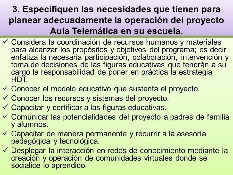 3. Especifiquen las necesidades que tienen para planear adecuadamente la operación del proyecto Aula Telemática en su escuela. Considera la coordinaci