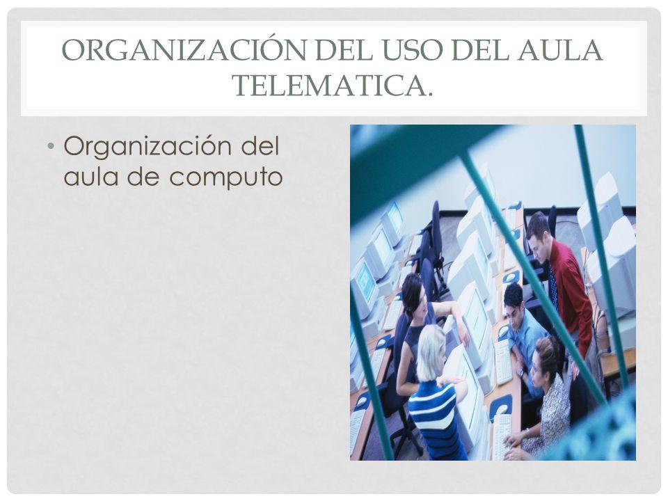 ORGANIZACIÓN DEL USO DEL AULA TELEMATICA. Organización del aula de computo
