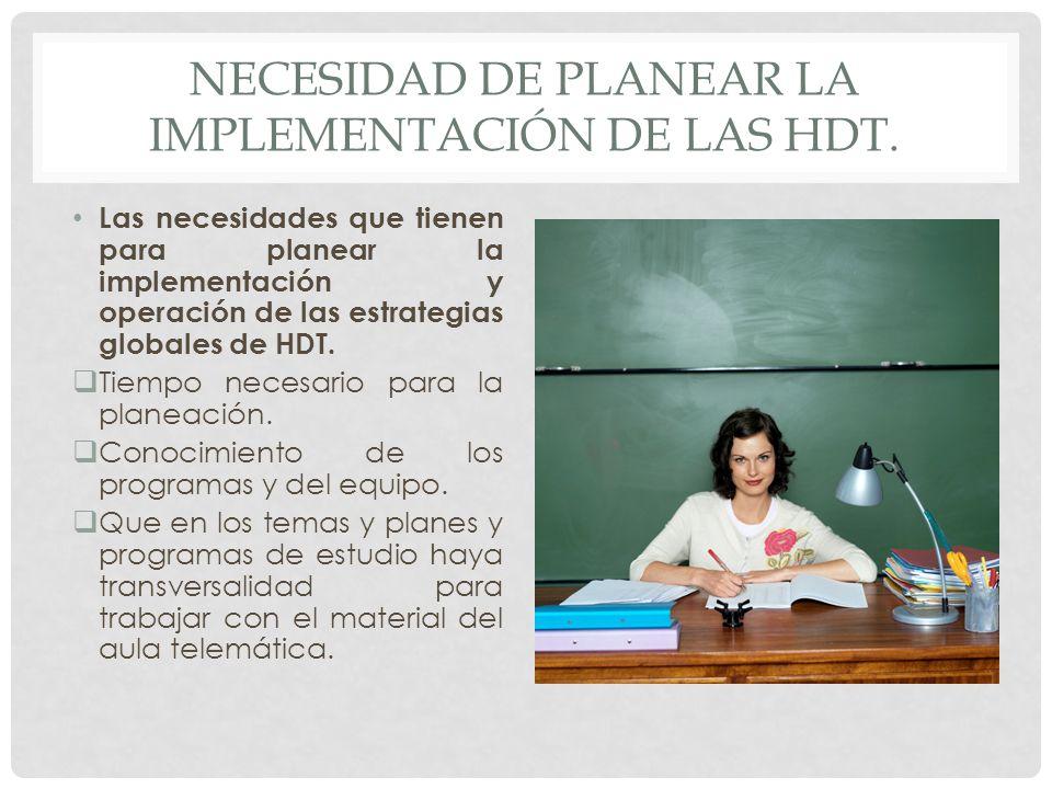 NECESIDAD DE PLANEAR LA IMPLEMENTACIÓN DE LAS HDT. Las necesidades que tienen para planear la implementación y operación de las estrategias globales d
