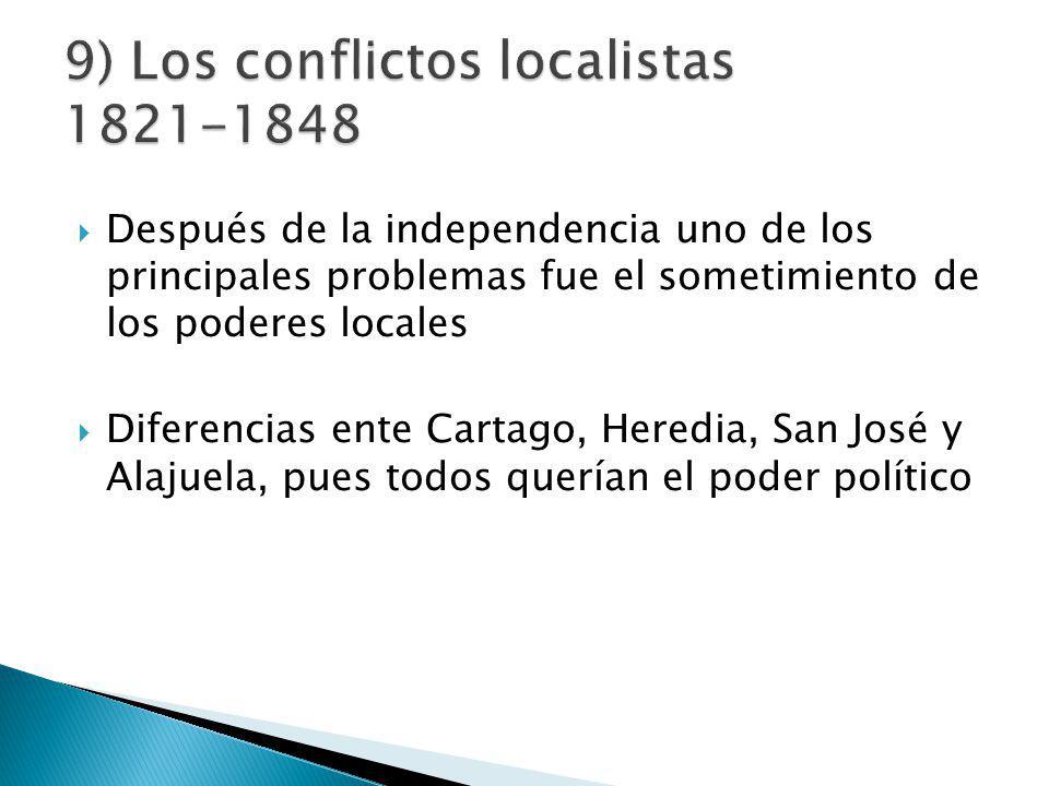 Después de la independencia uno de los principales problemas fue el sometimiento de los poderes locales Diferencias ente Cartago, Heredia, San José y Alajuela, pues todos querían el poder político