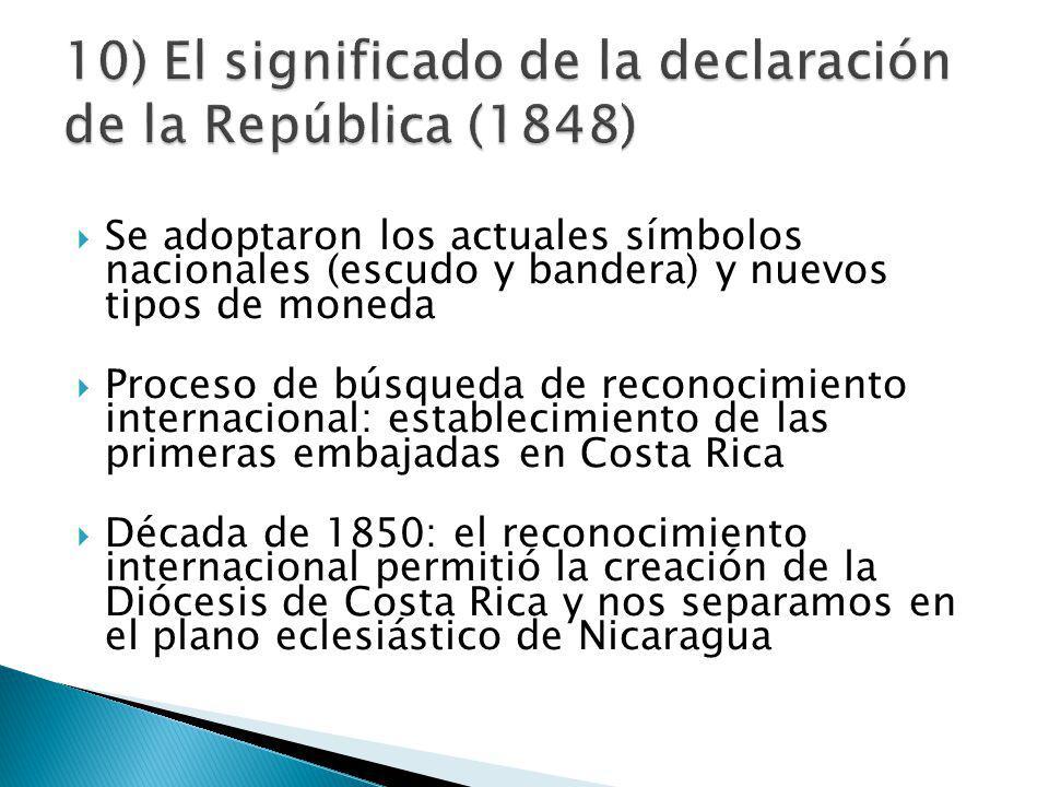 Se adoptaron los actuales símbolos nacionales (escudo y bandera) y nuevos tipos de moneda Proceso de búsqueda de reconocimiento internacional: establecimiento de las primeras embajadas en Costa Rica Década de 1850: el reconocimiento internacional permitió la creación de la Diócesis de Costa Rica y nos separamos en el plano eclesiástico de Nicaragua