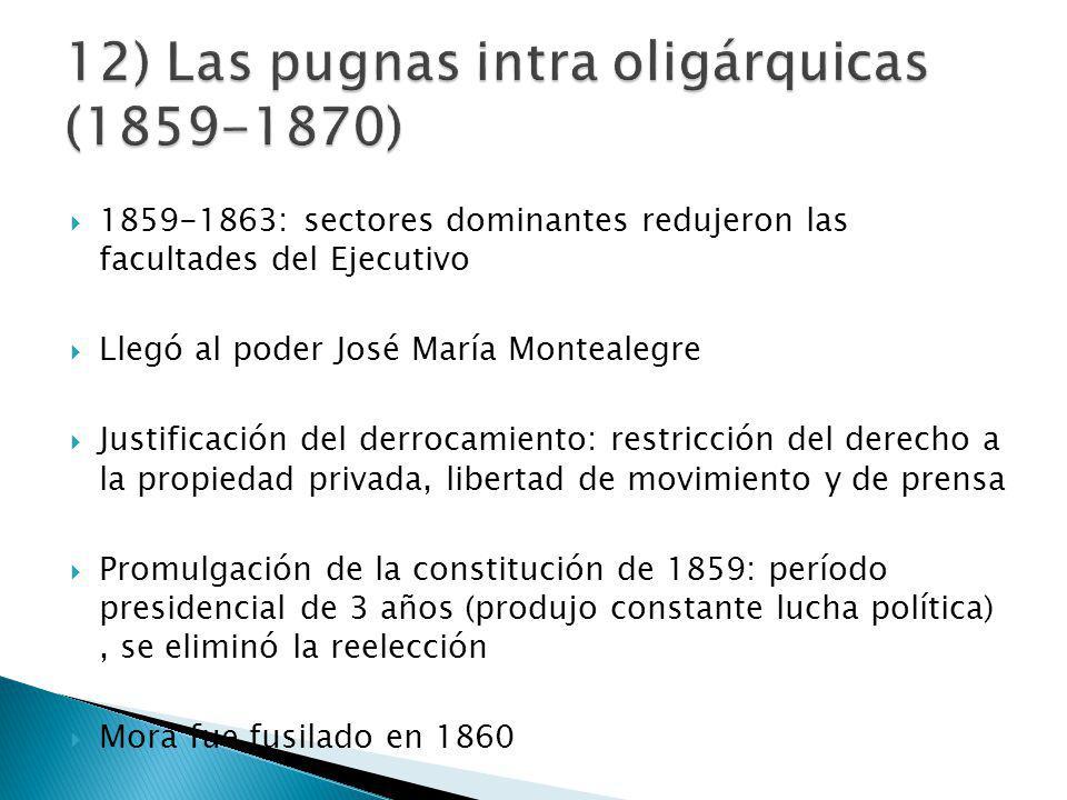 1859-1863: sectores dominantes redujeron las facultades del Ejecutivo Llegó al poder José María Montealegre Justificación del derrocamiento: restricción del derecho a la propiedad privada, libertad de movimiento y de prensa Promulgación de la constitución de 1859: período presidencial de 3 años (produjo constante lucha política), se eliminó la reelección Mora fue fusilado en 1860