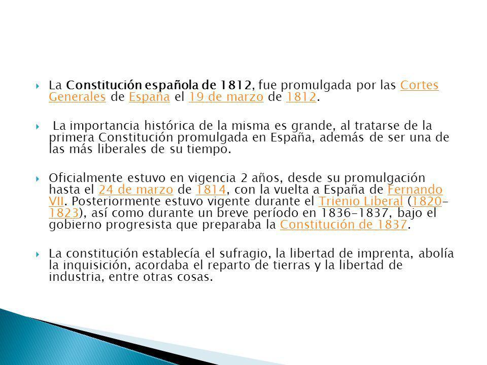 La Constitución española de 1812, fue promulgada por las Cortes Generales de España el 19 de marzo de 1812.Cortes GeneralesEspaña19 de marzo1812 La importancia histórica de la misma es grande, al tratarse de la primera Constitución promulgada en España, además de ser una de las más liberales de su tiempo.