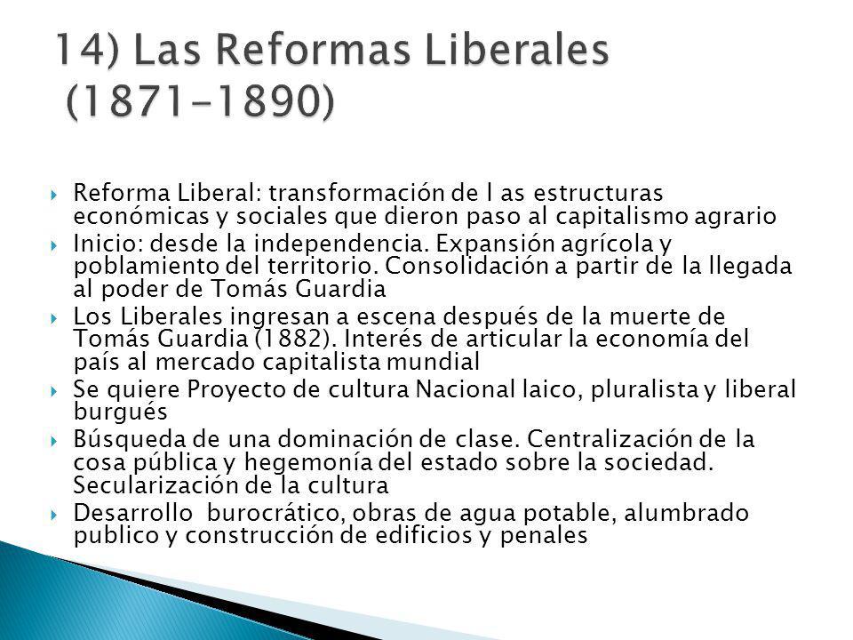 Reforma Liberal: transformación de l as estructuras económicas y sociales que dieron paso al capitalismo agrario Inicio: desde la independencia.