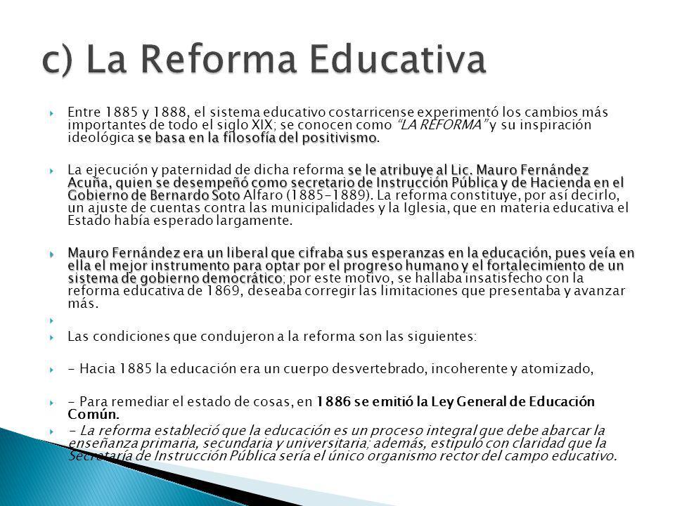 se basa en la filosofía del positivismo Entre 1885 y 1888, el sistema educativo costarricense experimentó los cambios más importantes de todo el siglo XIX; se conocen como LA REFORMA y su inspiración ideológica se basa en la filosofía del positivismo.