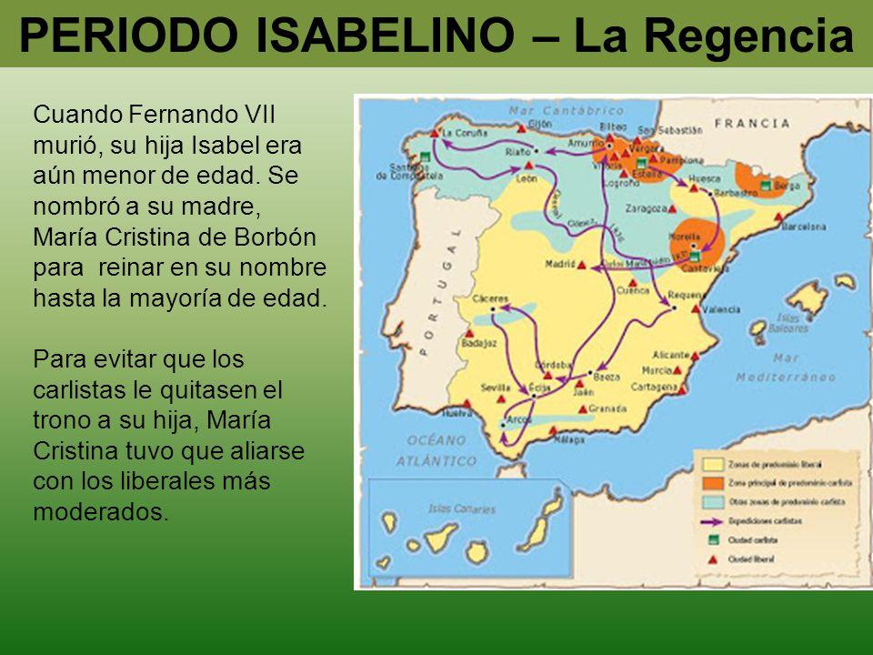 PERIODO ISABELINO – La Regencia Cuando Fernando VII murió, su hija Isabel era aún menor de edad. Se nombró a su madre, María Cristina de Borbón para r