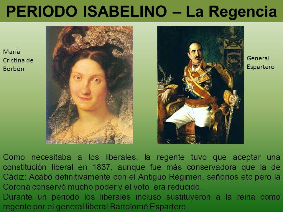 PERIODO ISABELINO – La Regencia María Cristina de Borbón General Espartero Como necesitaba a los liberales, la regente tuvo que aceptar una constituci