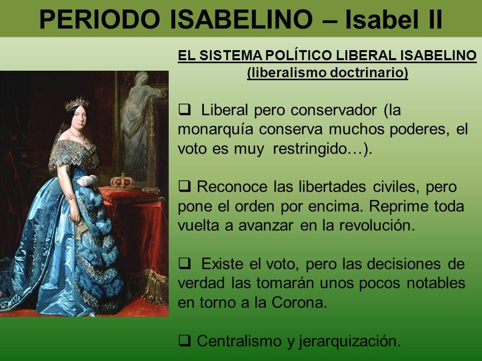 PERIODO ISABELINO – Isabel II EL SISTEMA POLÍTICO LIBERAL ISABELINO (liberalismo doctrinario) Liberal pero conservador (la monarquía conserva muchos p