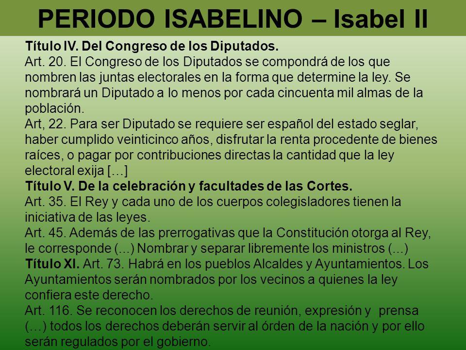 PERIODO ISABELINO – Isabel II Título IV. Del Congreso de los Diputados. Art. 20. El Congreso de los Diputados se compondrá de los que nombren las junt