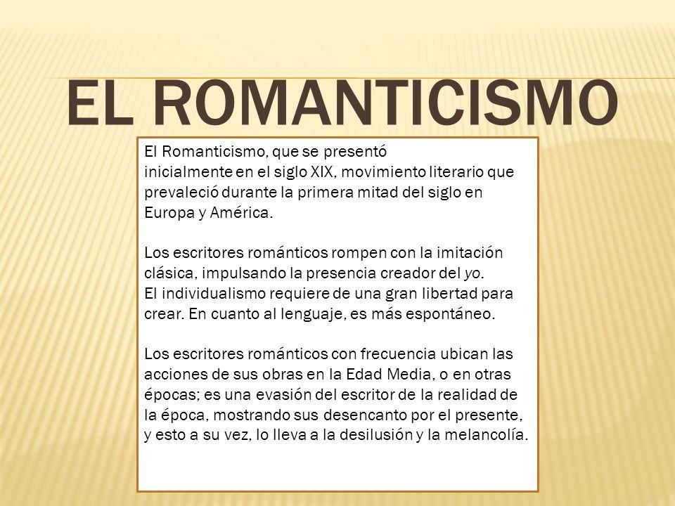 EL ROMANTICISMO El Romanticismo, que se presentó inicialmente en el siglo XIX, movimiento literario que prevaleció durante la primera mitad del siglo en Europa y América.