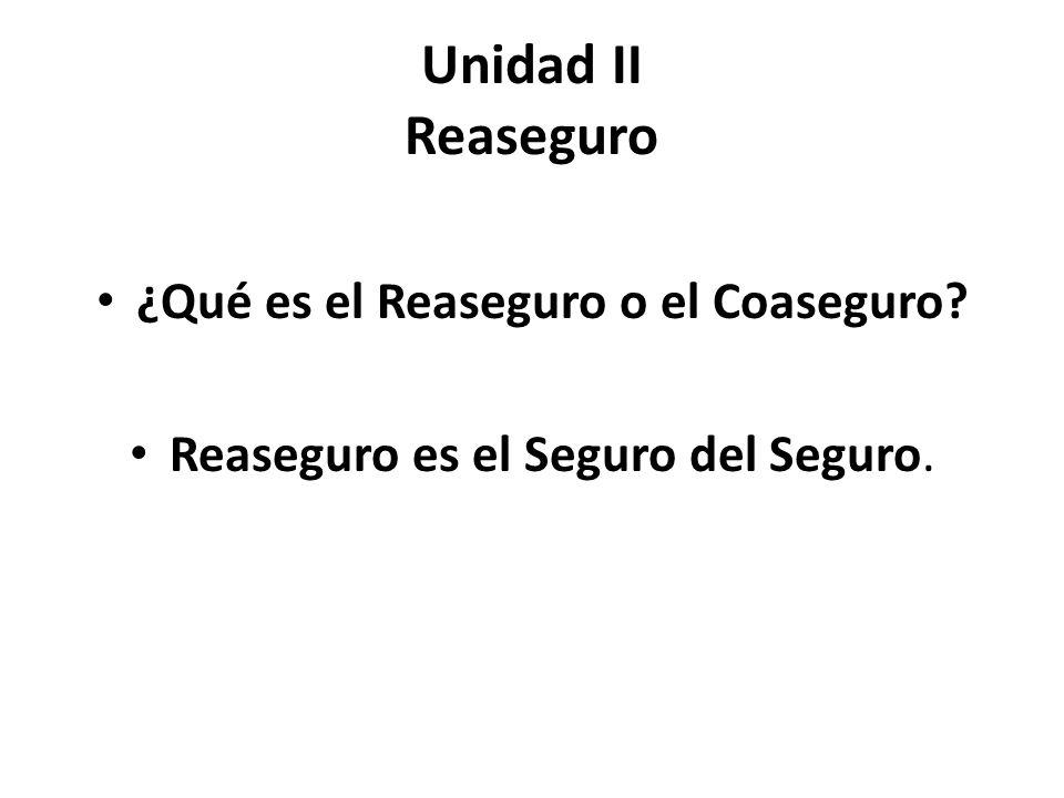 Unidad II Reaseguro ¿Qué es el Reaseguro o el Coaseguro? Reaseguro es el Seguro del Seguro.