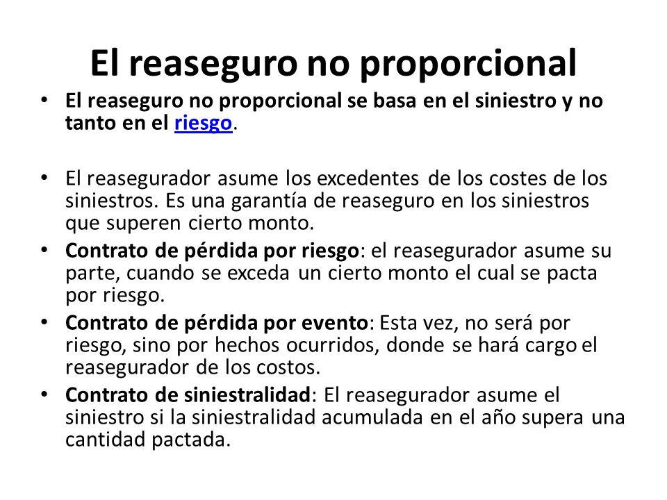 El reaseguro no proporcional El reaseguro no proporcional se basa en el siniestro y no tanto en el riesgo.riesgo El reasegurador asume los excedentes