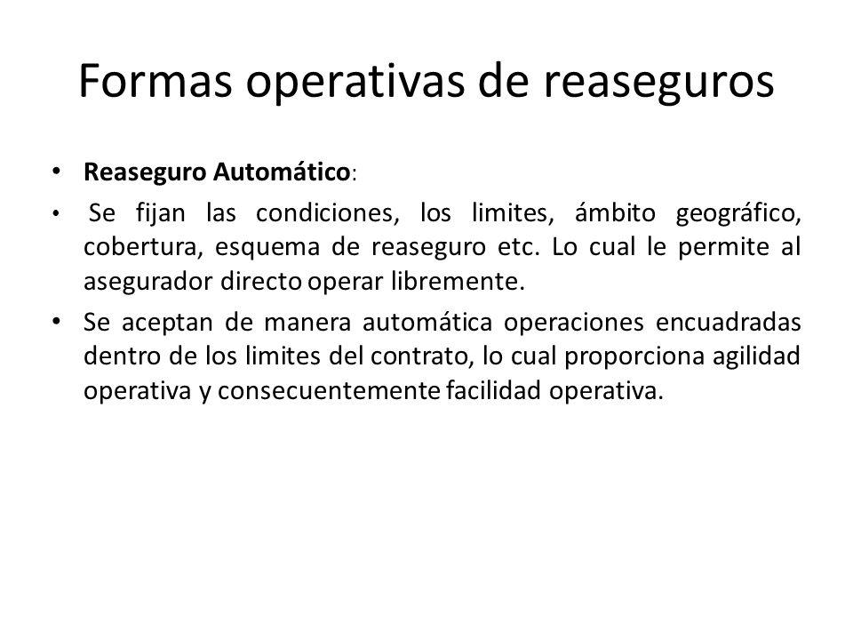 Formas operativas de reaseguros Reaseguro Automático : Se fijan las condiciones, los limites, ámbito geográfico, cobertura, esquema de reaseguro etc.