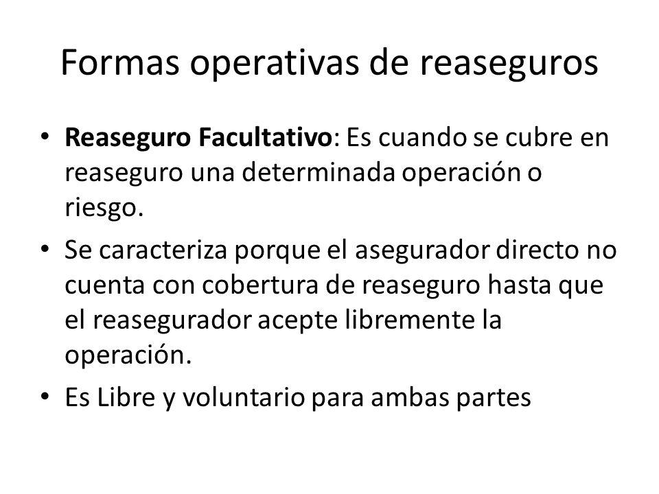 Formas operativas de reaseguros Reaseguro Facultativo: Es cuando se cubre en reaseguro una determinada operación o riesgo. Se caracteriza porque el as