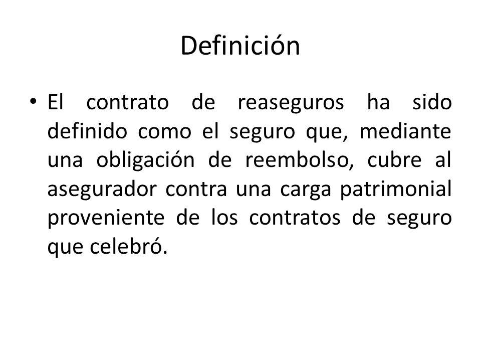 Definición El contrato de reaseguros ha sido definido como el seguro que, mediante una obligación de reembolso, cubre al asegurador contra una carga p