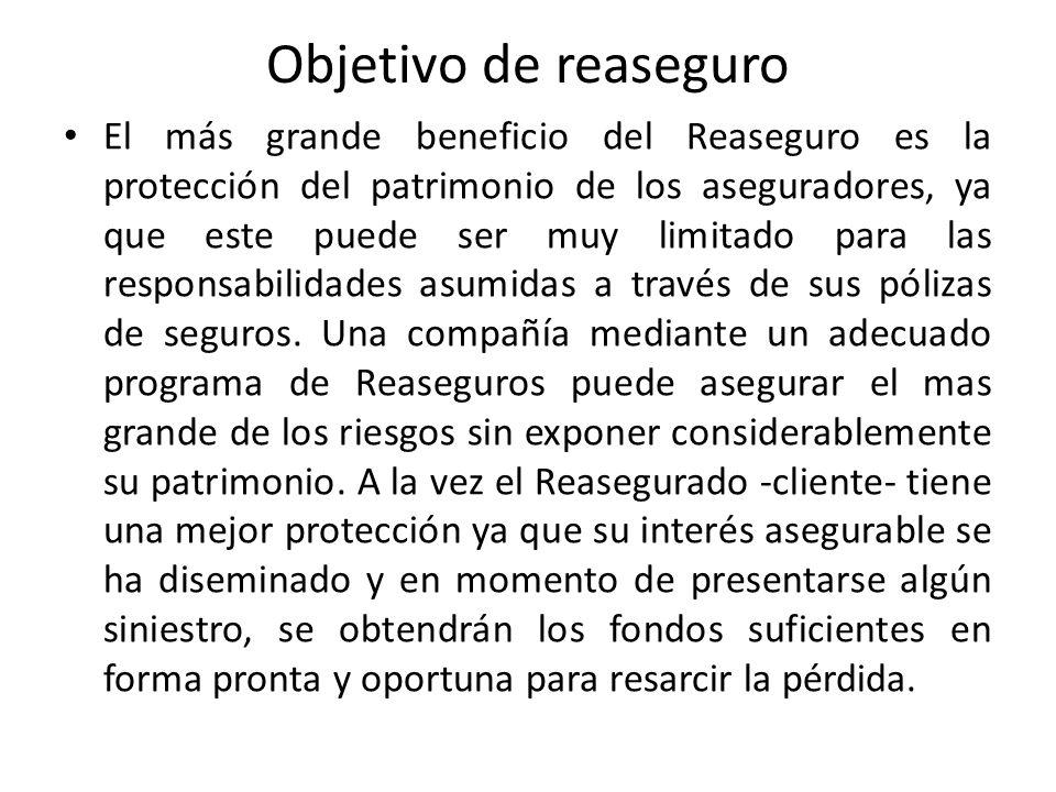 Objetivo de reaseguro El más grande beneficio del Reaseguro es la protección del patrimonio de los aseguradores, ya que este puede ser muy limitado pa