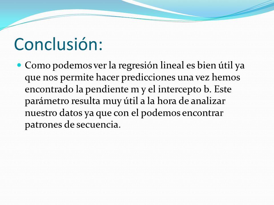 Conclusión: Como podemos ver la regresión lineal es bien útil ya que nos permite hacer predicciones una vez hemos encontrado la pendiente m y el intercepto b.