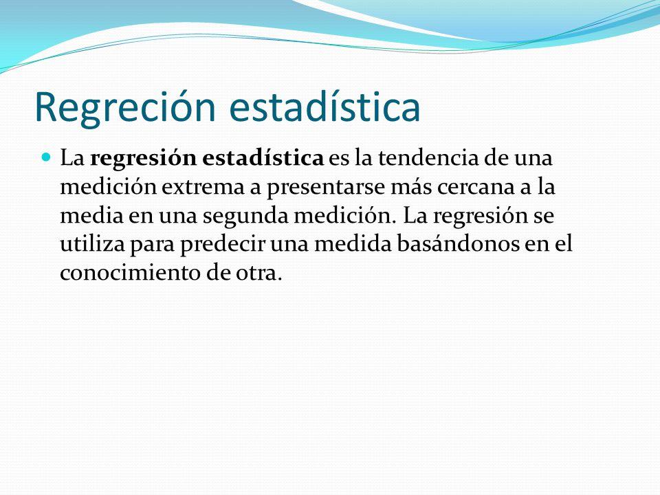 Regreción estadística La regresión estadística es la tendencia de una medición extrema a presentarse más cercana a la media en una segunda medición.