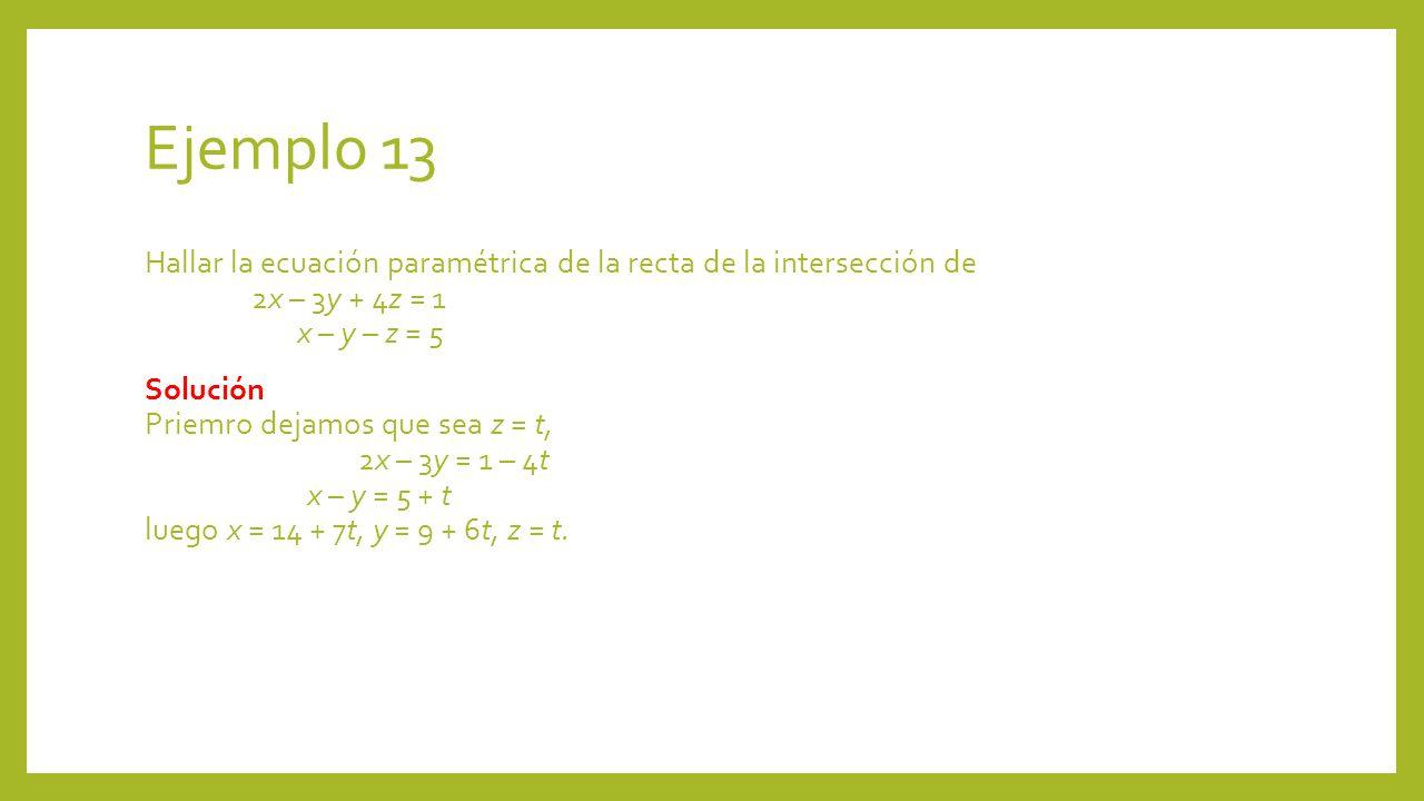 Ejemplo 13 Hallar la ecuación paramétrica de la recta de la intersección de 2x – 3y + 4z = 1 x – y – z = 5 Solución Priemro dejamos que sea z = t, 2x