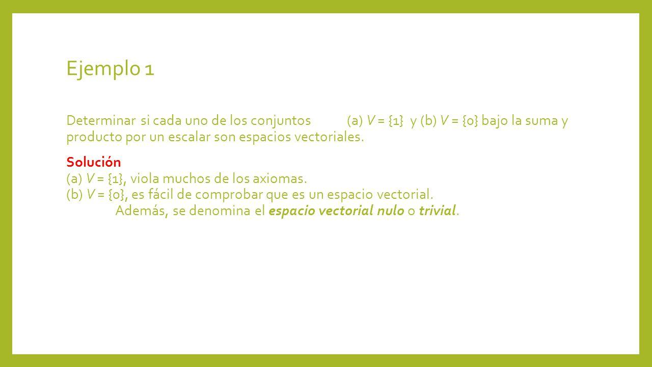 Ejemplo 1 Determinar si cada uno de los conjuntos (a) V = {1} y (b) V = {0} bajo la suma y producto por un escalar son espacios vectoriales. Solución