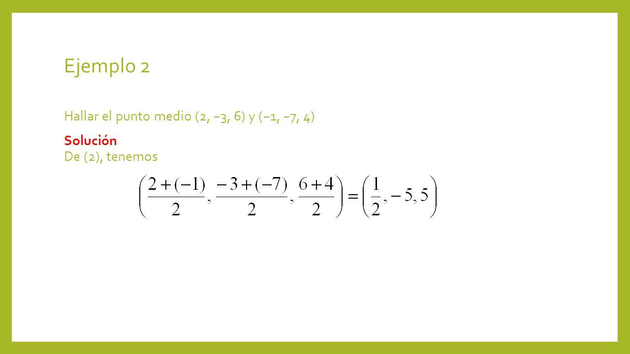Ejemplo 2 Hallar el punto medio (2, 3, 6) y (1, 7, 4) Solución De (2), tenemos