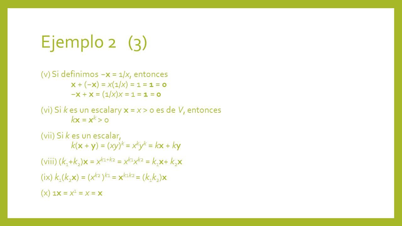 Ejemplo 2 (3) (v) Si definimos x = 1/x, entonces x + (x) = x(1/x) = 1 = 1 = 0x + x = (1/x)x = 1 = 1 = 0 (vi) Si k es un escalary x = x > 0 es de V, en