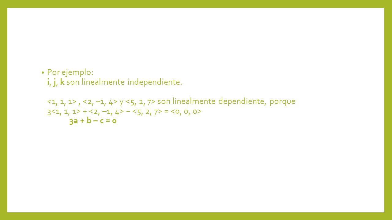 Por ejemplo: i, j, k son linealmente independiente., y son linealmente dependiente, porque 3 + = 3a + b – c = 0