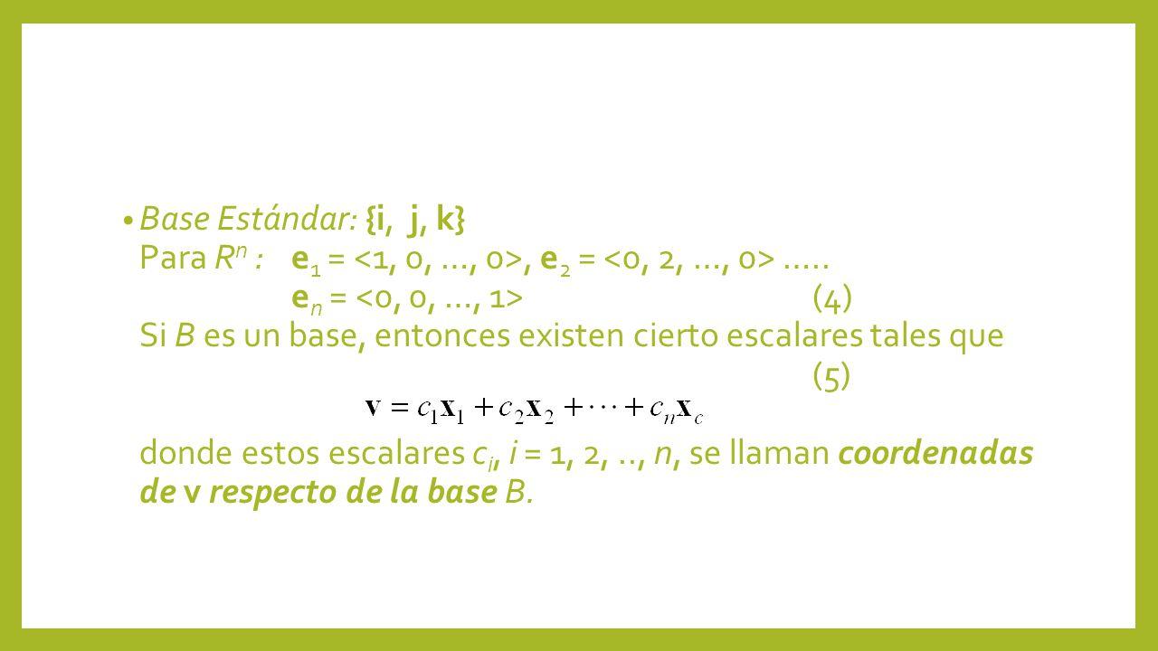 Base Estándar: {i, j, k} Para R n : e 1 =, e 2 = ….. e n = (4) Si B es un base, entonces existen cierto escalares tales que (5) donde estos escalares