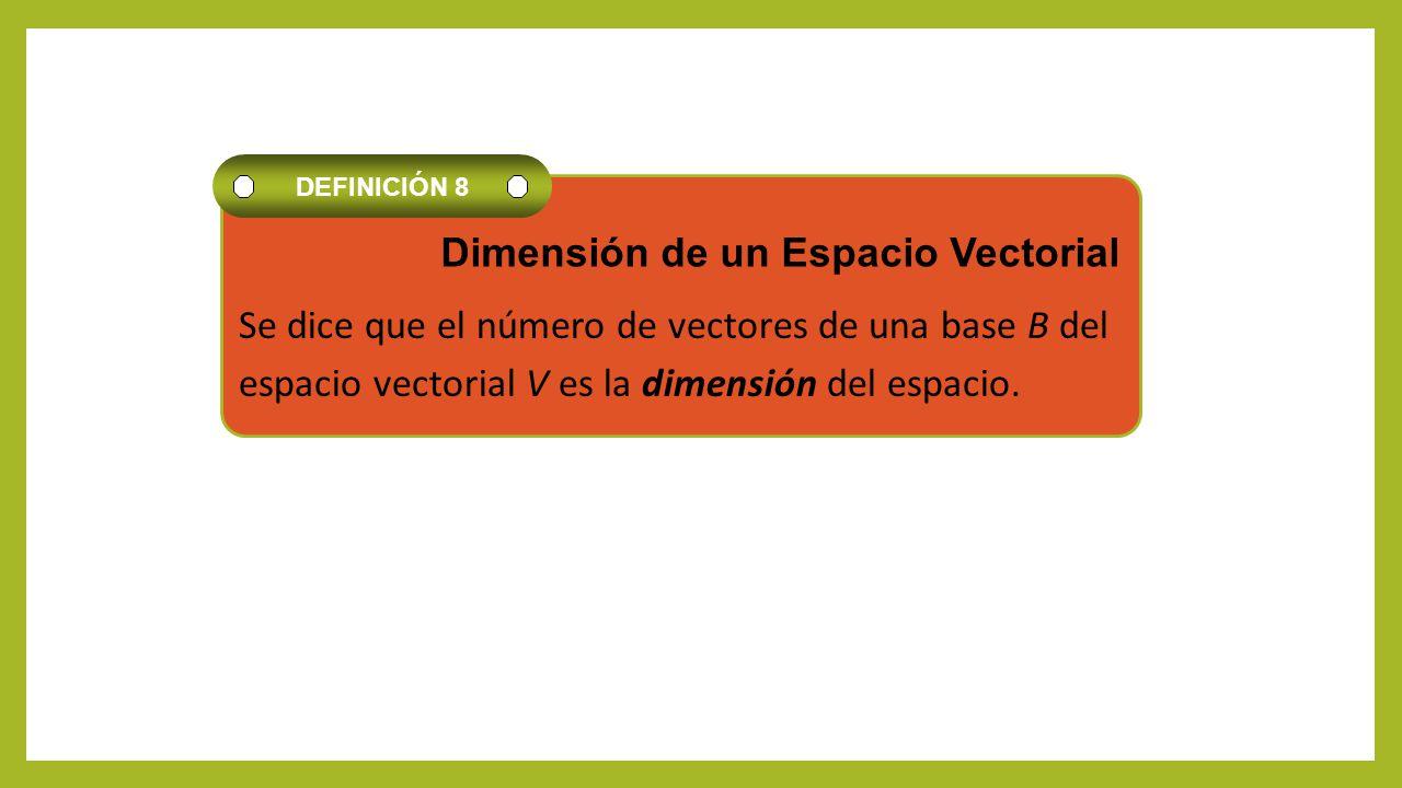 Se dice que el número de vectores de una base B del espacio vectorial V es la dimensión del espacio. DEFINICIÓN 8 Dimensión de un Espacio Vectorial