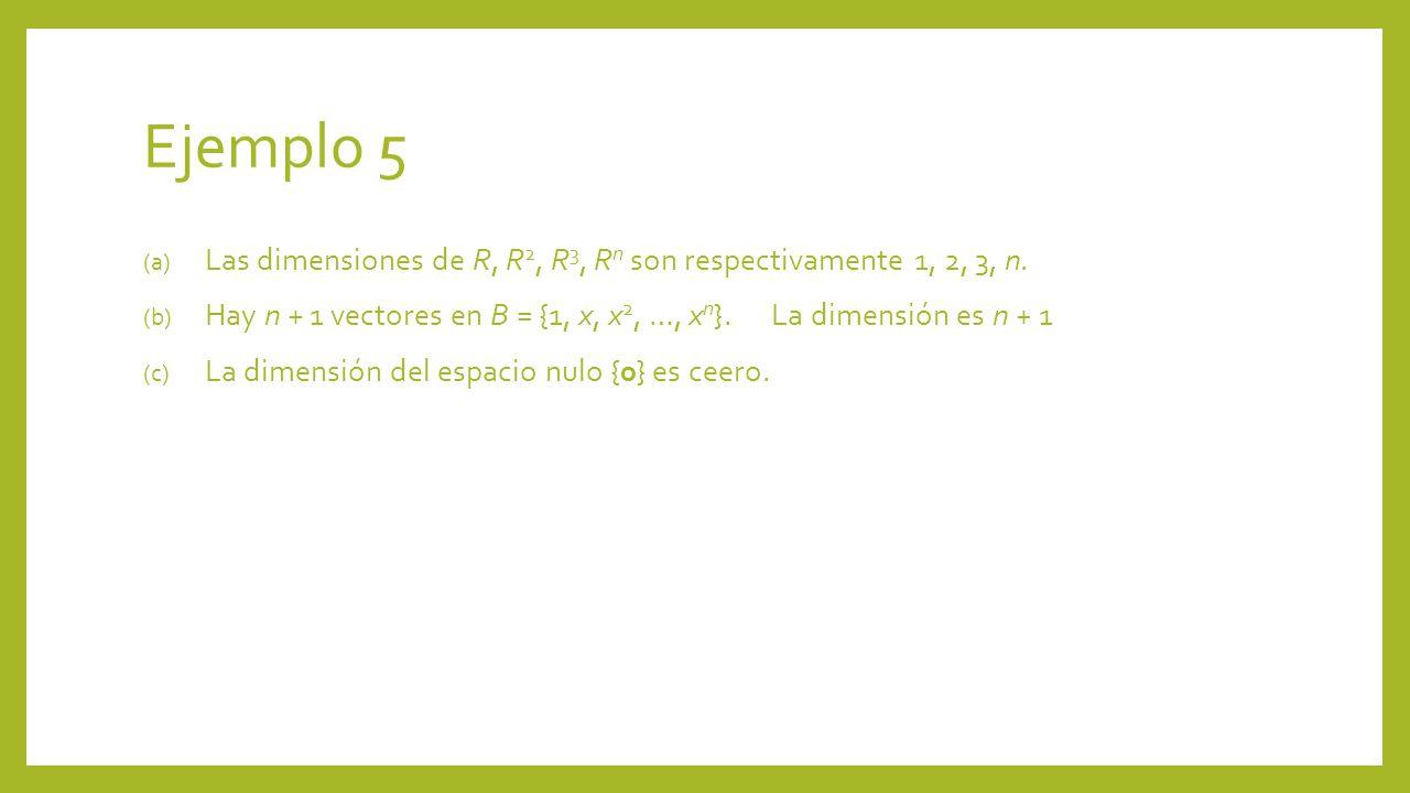 Ejemplo 5 (a) Las dimensiones de R, R 2, R 3, R n son respectivamente 1, 2, 3, n. (b) Hay n + 1 vectores en B = {1, x, x 2, …, x n }. La dimensión es