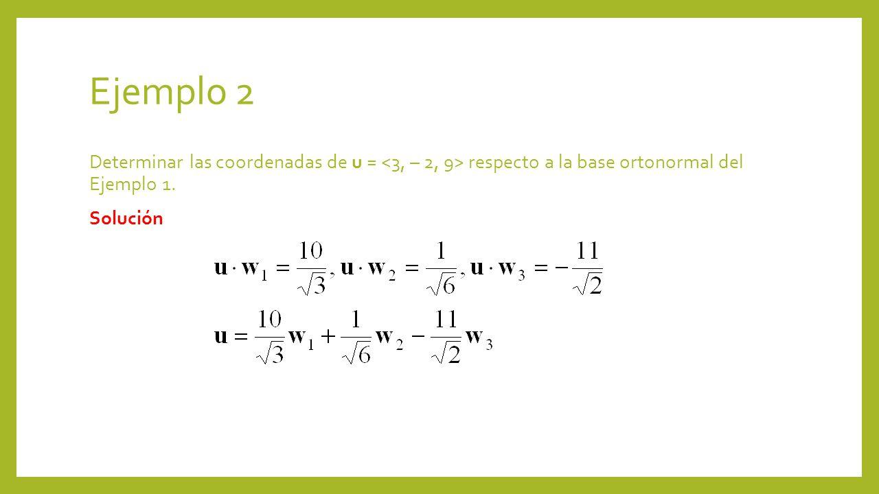 Ejemplo 2 Determinar las coordenadas de u = respecto a la base ortonormal del Ejemplo 1. Solución