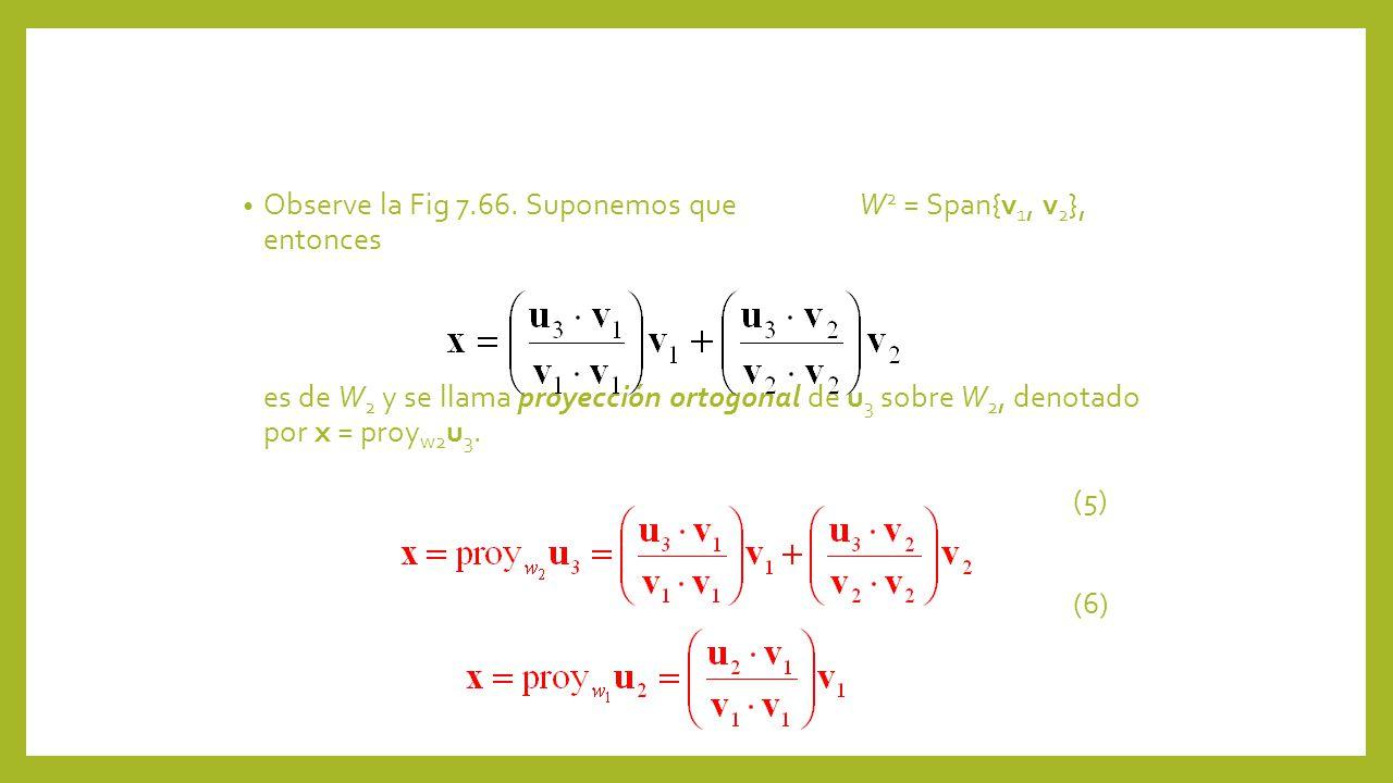 Observe la Fig 7.66. Suponemos que W 2 = Span{v 1, v 2 }, entonces es de W 2 y se llama proyección ortogonal de u 3 sobre W 2, denotado por x = proy w
