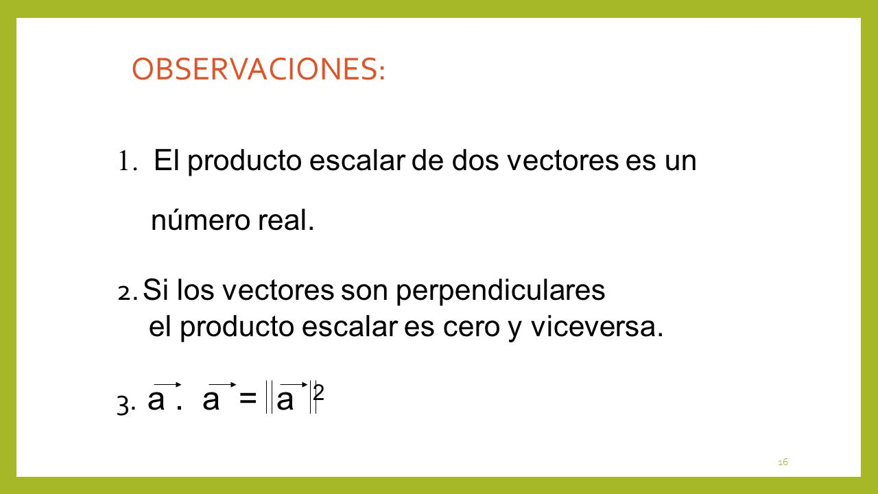 16 1. El producto escalar de dos vectores es un número real. OBSERVACIONES: 2. Si los vectores son perpendiculares el producto escalar es cero y vicev