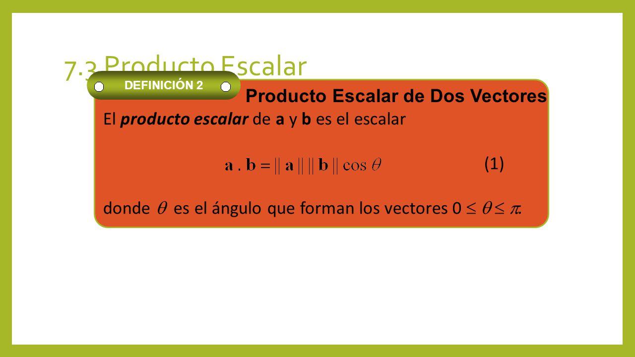 7.3 Producto Escalar El producto escalar de a y b es el escalar (1) donde es el ángulo que forman los vectores 0. DEFINICIÓN 2 Producto Escalar de Dos